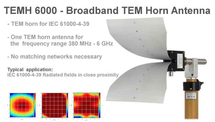 TEMH 6000 - Broadband TEM Horn Antenna - TEM horn for IEC 61000-4-39. One TEM horn antenna for the frequency range 380 MHz - 6 GHz. No Matching networks necessary. Typical application: IEC 61000-4-39 Radiated fields in close proximity.